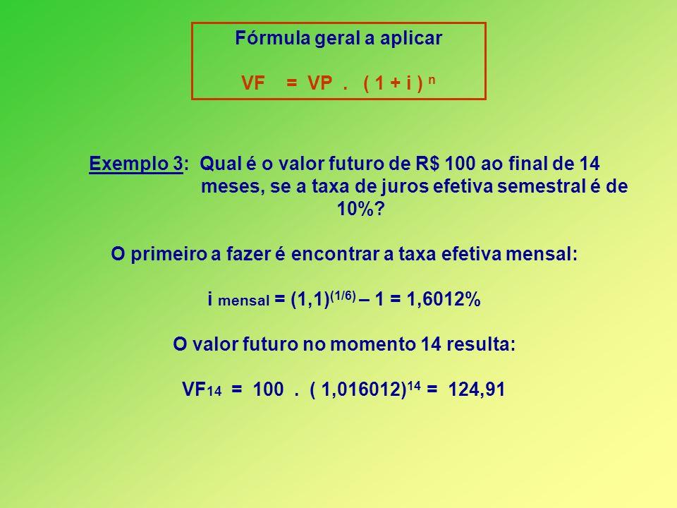 Fórmula geral a aplicar VF = VP. ( 1 + i ) n Exemplo 3: Qual é o valor futuro de R$ 100 ao final de 14 meses, se a taxa de juros efetiva semestral é d