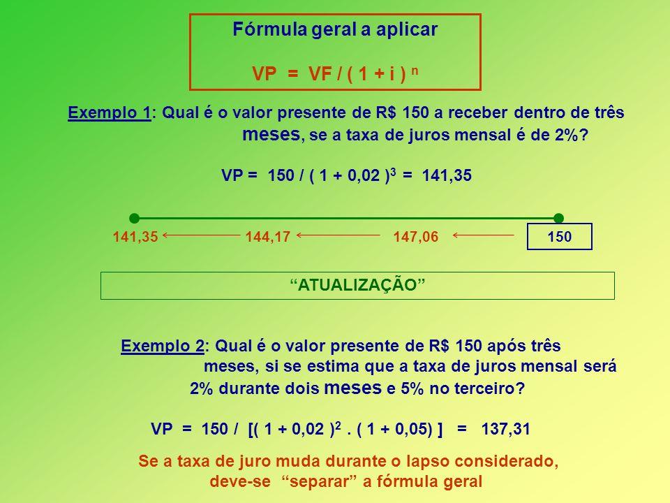 Fórmula geral a aplicar VP = VF / ( 1 + i ) n Exemplo 1: Qual é o valor presente de R$ 150 a receber dentro de três meses, se a taxa de juros mensal é