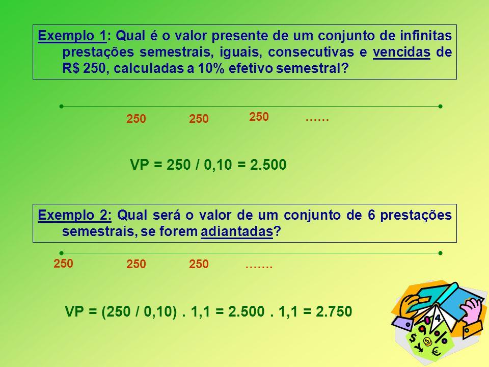 Exemplo 1: Qual é o valor presente de um conjunto de infinitas prestações semestrais, iguais, consecutivas e vencidas de R$ 250, calculadas a 10% efet