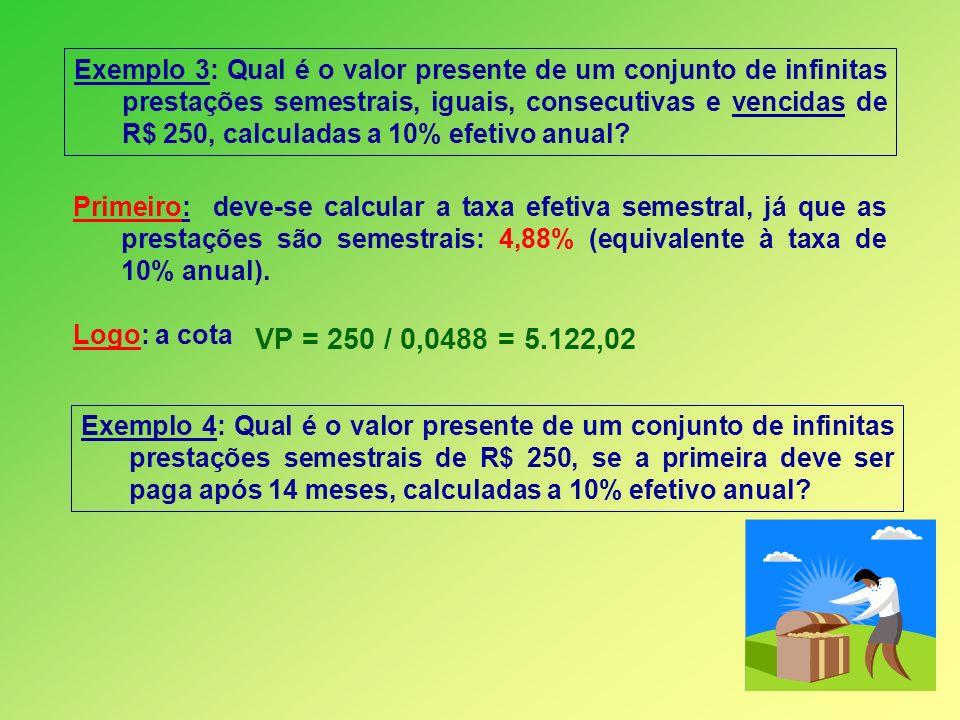 Exemplo 3: Qual é o valor presente de um conjunto de infinitas prestações semestrais, iguais, consecutivas e vencidas de R$ 250, calculadas a 10% efet