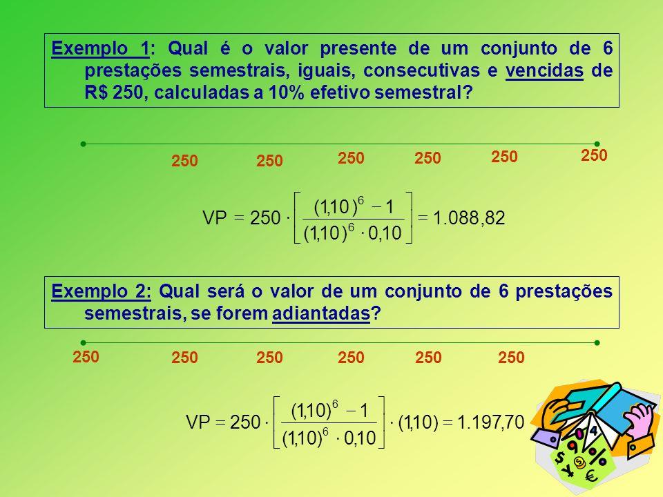 Exemplo 1: Qual é o valor presente de um conjunto de 6 prestações semestrais, iguais, consecutivas e vencidas de R$ 250, calculadas a 10% efetivo seme