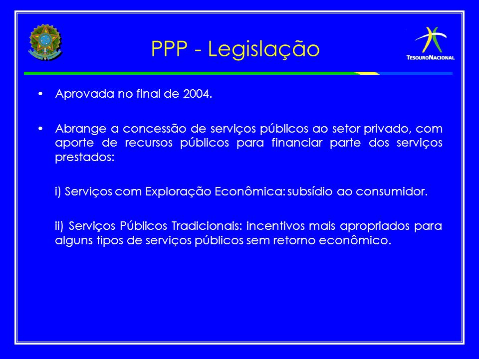 PPP - Legislação Aprovada no final de 2004. Abrange a concessão de serviços públicos ao setor privado, com aporte de recursos públicos para financiar