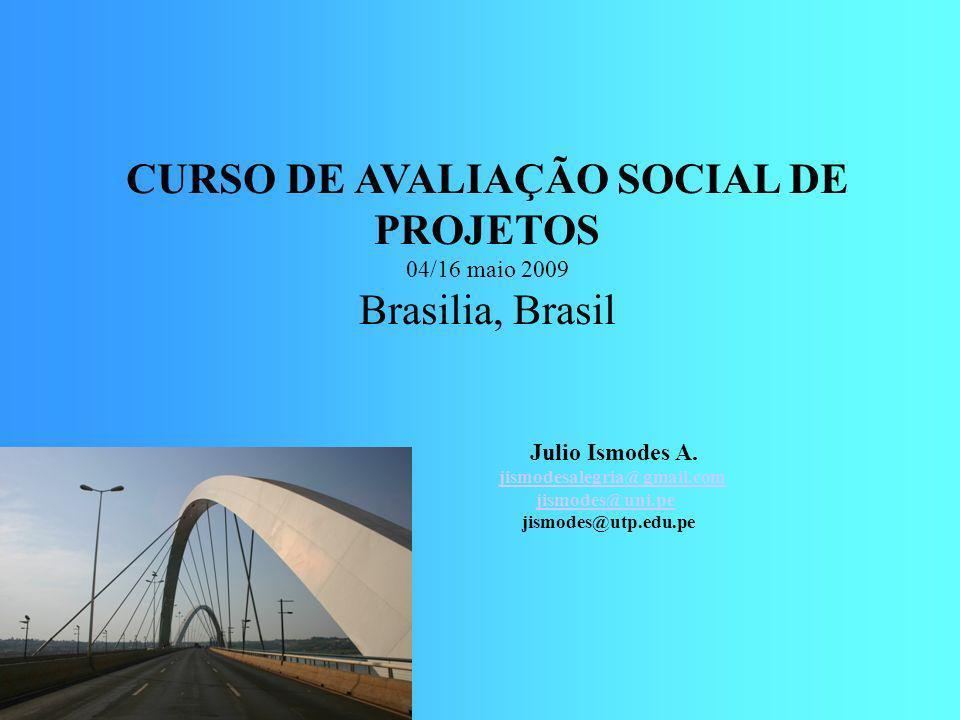 CURSO DE AVALIAÇÃO SOCIAL DE PROJETOS 04/16 maio 2009 Brasilia, Brasil Julio Ismodes A. jismodesalegria@gmail.com jismodes@uni.pe jismodes@utp.edu.pe