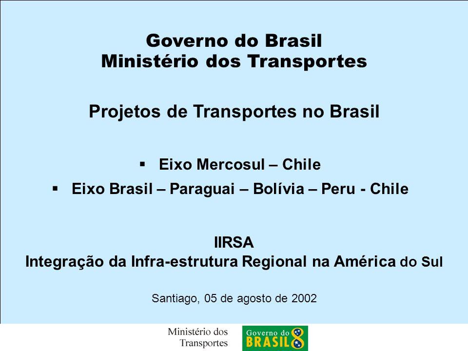 Santiago, 05 de agosto de 2002 Projetos de Transportes no Brasil IIRSA Integração da Infra-estrutura Regional na América do Sul Eixo Mercosul – Chile