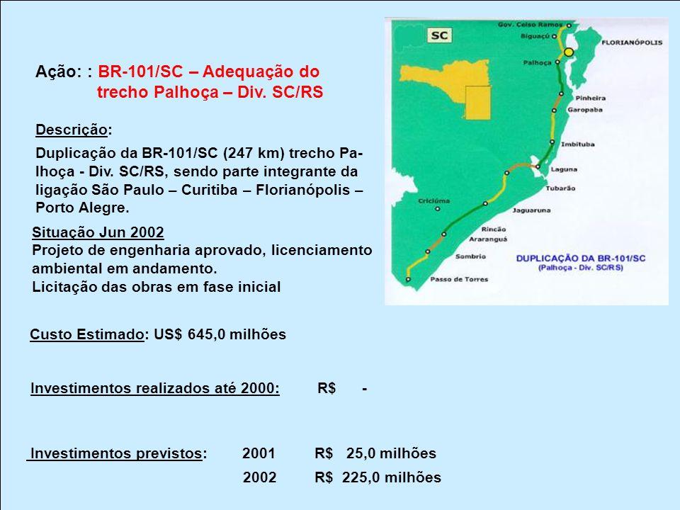 Ação: : BR-101/SC – Adequação do trecho Palhoça – Div. SC/RS Descrição: Duplicação da BR-101/SC (247 km) trecho Pa- lhoça - Div. SC/RS, sendo parte in