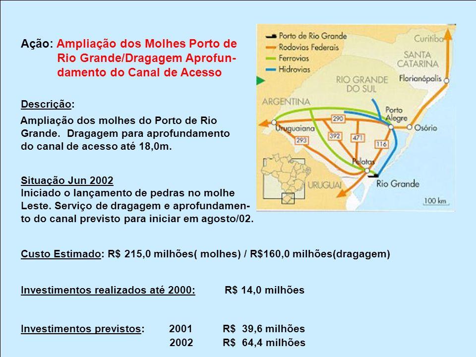 Ação: Ampliação dos Molhes Porto de Rio Grande/Dragagem Aprofun- damento do Canal de Acesso Descrição: Ampliação dos molhes do Porto de Rio Grande.