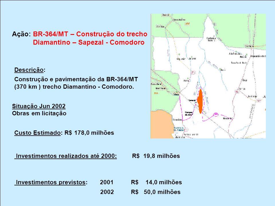 Ação: BR-364/MT – Construção do trecho Diamantino – Sapezal - Comodoro Descrição: Construção e pavimentação da BR-364/MT (370 km ) trecho Diamantino -