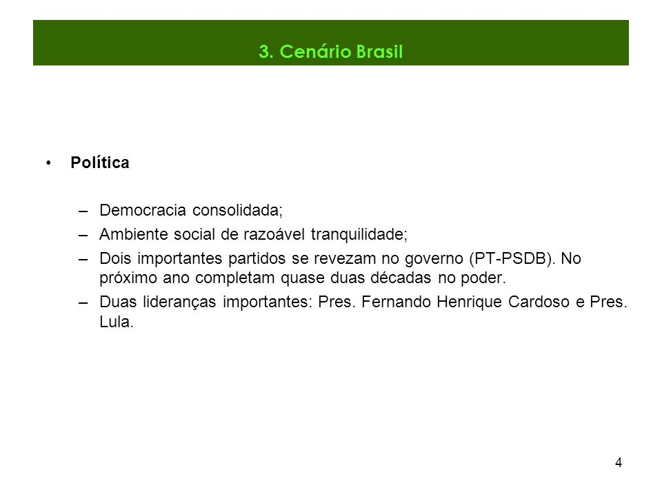 4 Política –Democracia consolidada; –Ambiente social de razoável tranquilidade; –Dois importantes partidos se revezam no governo (PT-PSDB). No próximo