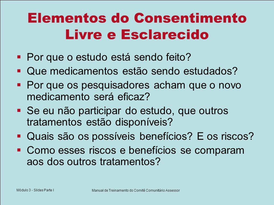 Módulo 3 - Slides Parte I Manual de Treinamento do Comitê Comunitário Assessor Elementos do Consentimento Livre e Esclarecido Por que o estudo está se