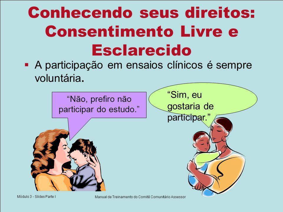 Módulo 3 - Slides Parte I Manual de Treinamento do Comitê Comunitário Assessor Conhecendo seus direitos: Consentimento Livre e Esclarecido A participação em ensaios clínicos é sempre voluntária.