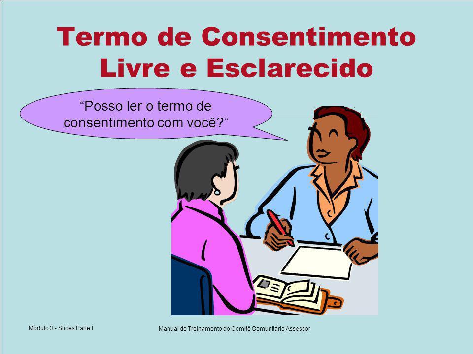 Módulo 3 - Slides Parte I Manual de Treinamento do Comitê Comunitário Assessor Termo de Consentimento Livre e Esclarecido Posso ler o termo de consentimento com você?