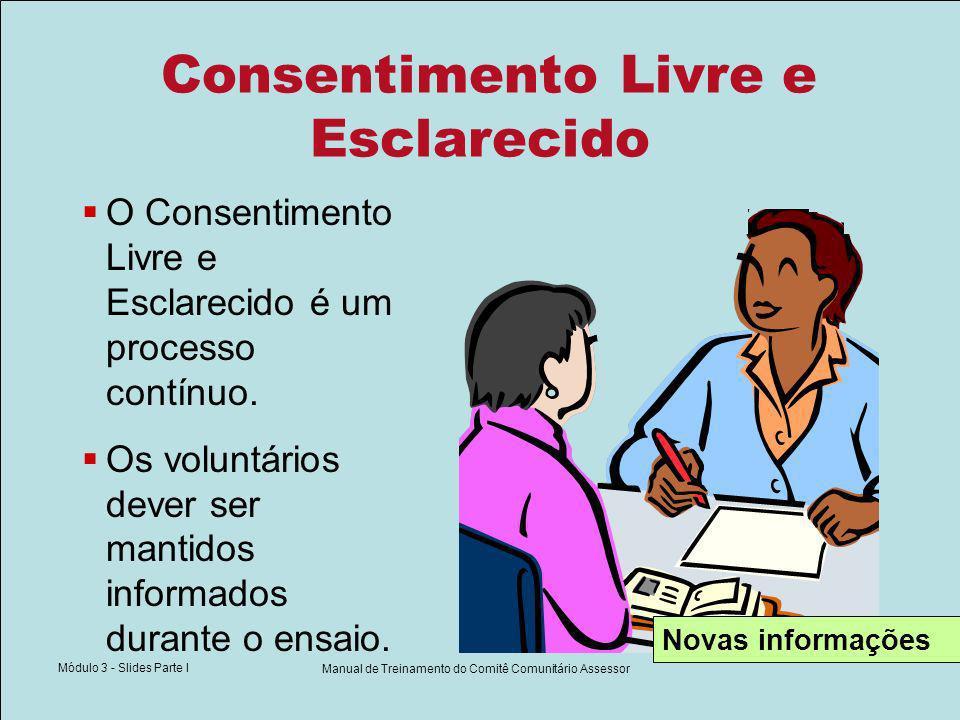 Módulo 3 - Slides Parte I Manual de Treinamento do Comitê Comunitário Assessor Consentimento Livre e Esclarecido O Consentimento Livre e Esclarecido é um processo contínuo.