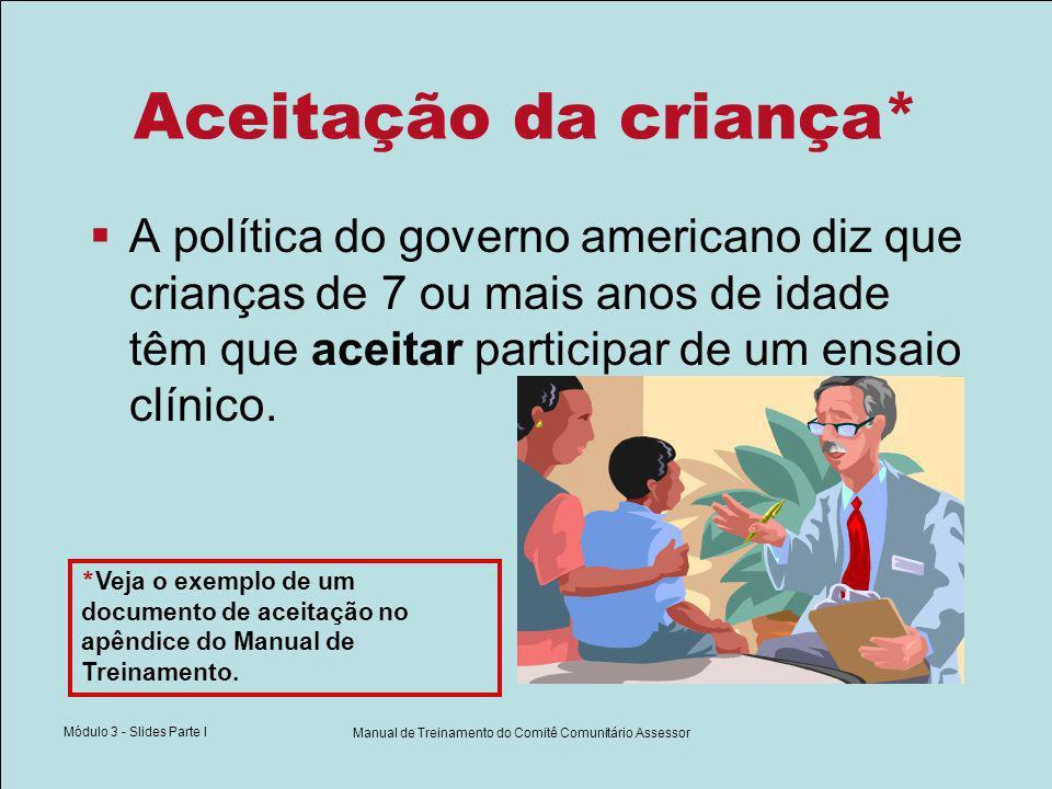 Módulo 3 - Slides Parte I Manual de Treinamento do Comitê Comunitário Assessor Aceitação da criança* A política do governo americano diz que crianças de 7 ou mais anos de idade têm que aceitar participar de um ensaio clínico.