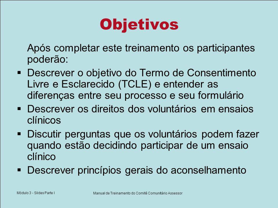 Módulo 3 - Slides Parte I Manual de Treinamento do Comitê Comunitário Assessor Objetivos Após completar este treinamento os participantes poderão: Descrever o objetivo do Termo de Consentimento Livre e Esclarecido (TCLE) e entender as diferenças entre seu processo e seu formulário Descrever os direitos dos voluntários em ensaios clínicos Discutir perguntas que os voluntários podem fazer quando estão decidindo participar de um ensaio clínico Descrever princípios gerais do aconselhamento