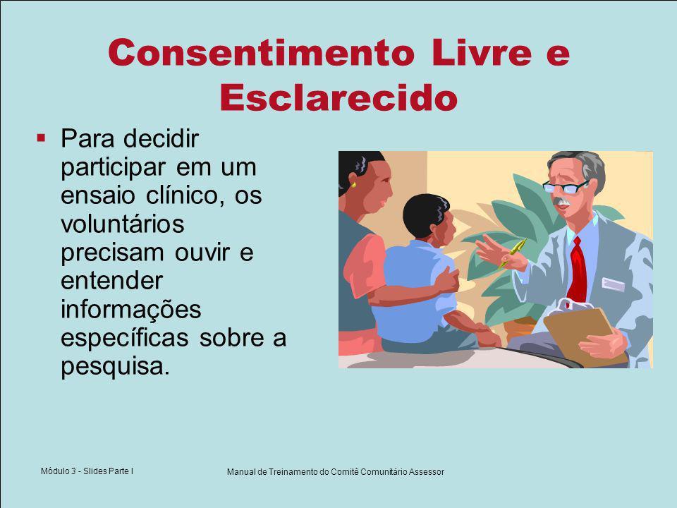 Módulo 3 - Slides Parte I Manual de Treinamento do Comitê Comunitário Assessor Consentimento Livre e Esclarecido Para decidir participar em um ensaio