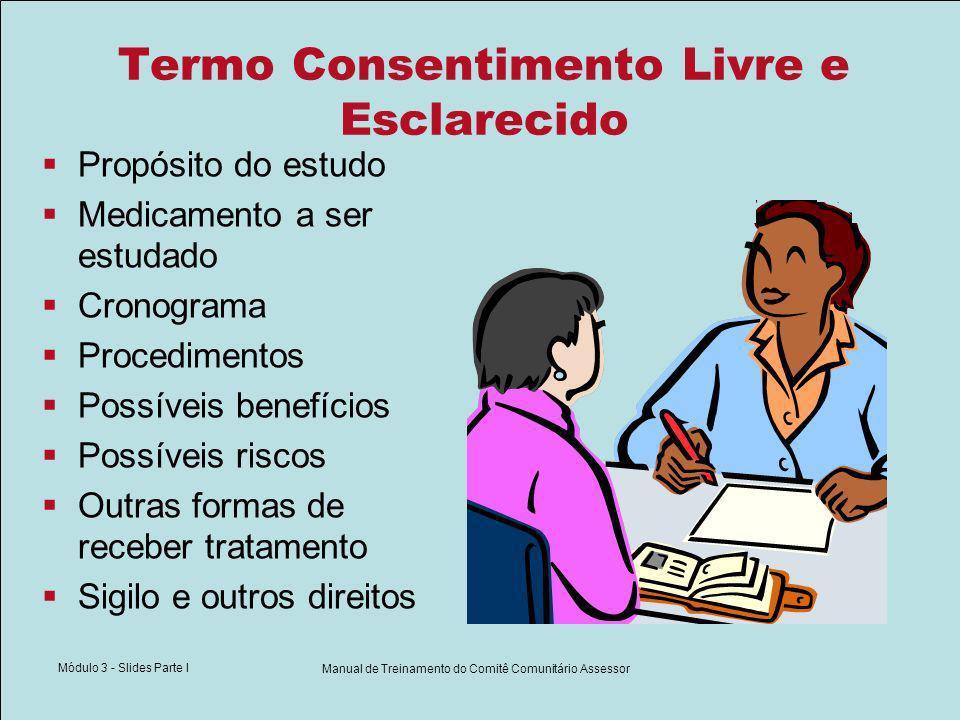 Módulo 3 - Slides Parte I Manual de Treinamento do Comitê Comunitário Assessor Termo Consentimento Livre e Esclarecido Propósito do estudo Medicamento