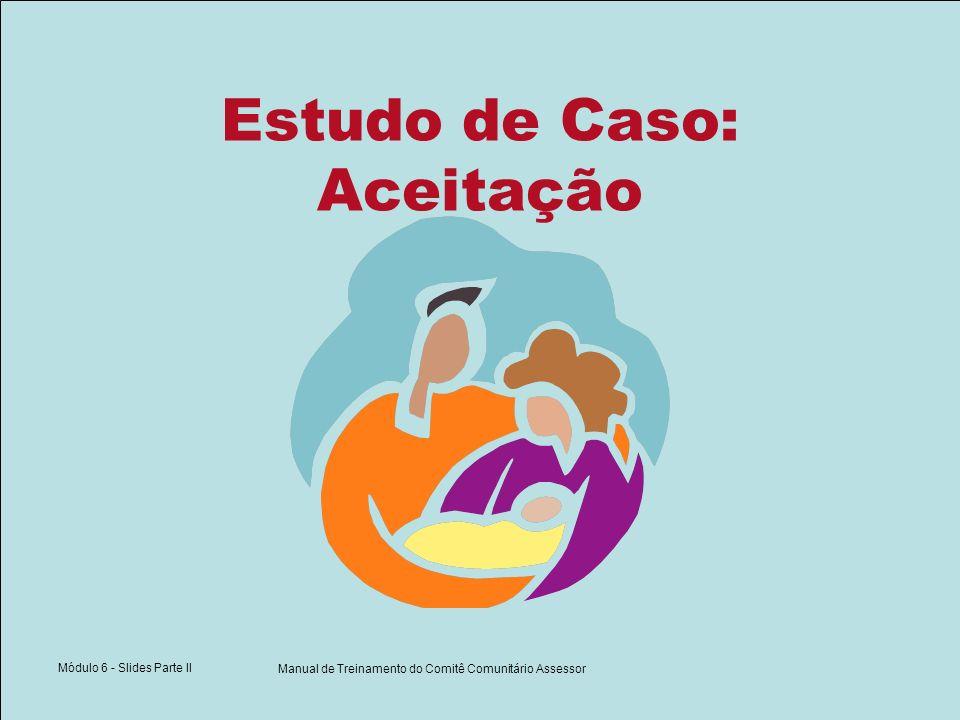 Módulo 6 - Slides Parte II Manual de Treinamento do Comitê Comunitário Assessor Estudo de Caso: Aceitação