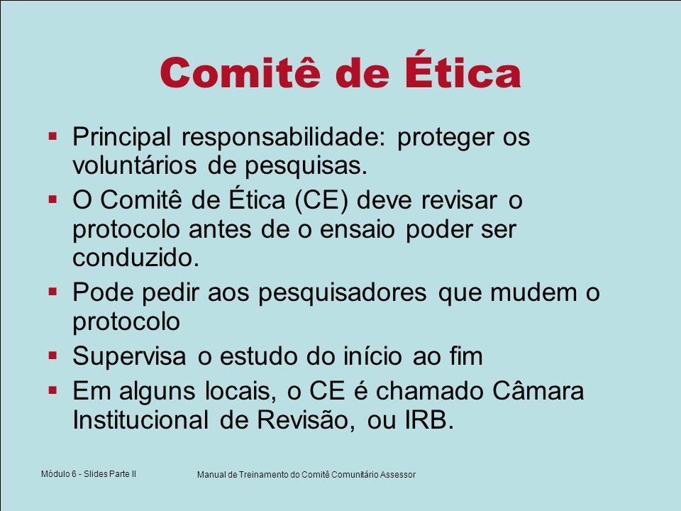 Módulo 6 - Slides Parte II Manual de Treinamento do Comitê Comunitário Assessor Comitê de Ética Principal responsabilidade: proteger os voluntários de pesquisas.