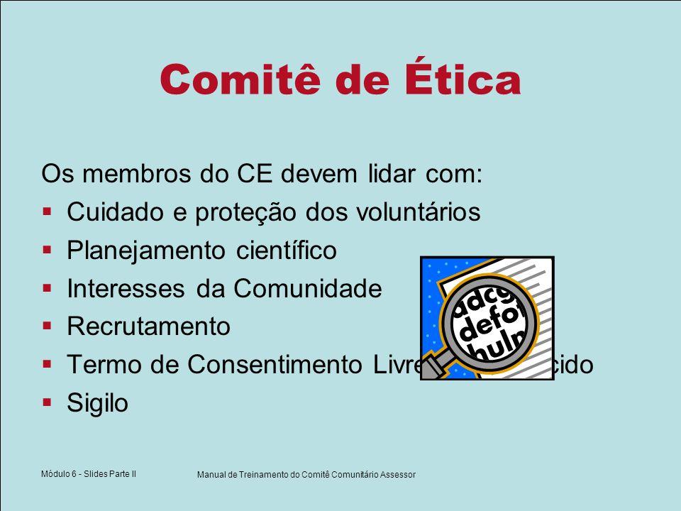 Módulo 6 - Slides Parte II Manual de Treinamento do Comitê Comunitário Assessor Comitê de Ética Os membros do CE devem lidar com: Cuidado e proteção dos voluntários Planejamento científico Interesses da Comunidade Recrutamento Termo de Consentimento Livre e Esclarecido Sigilo