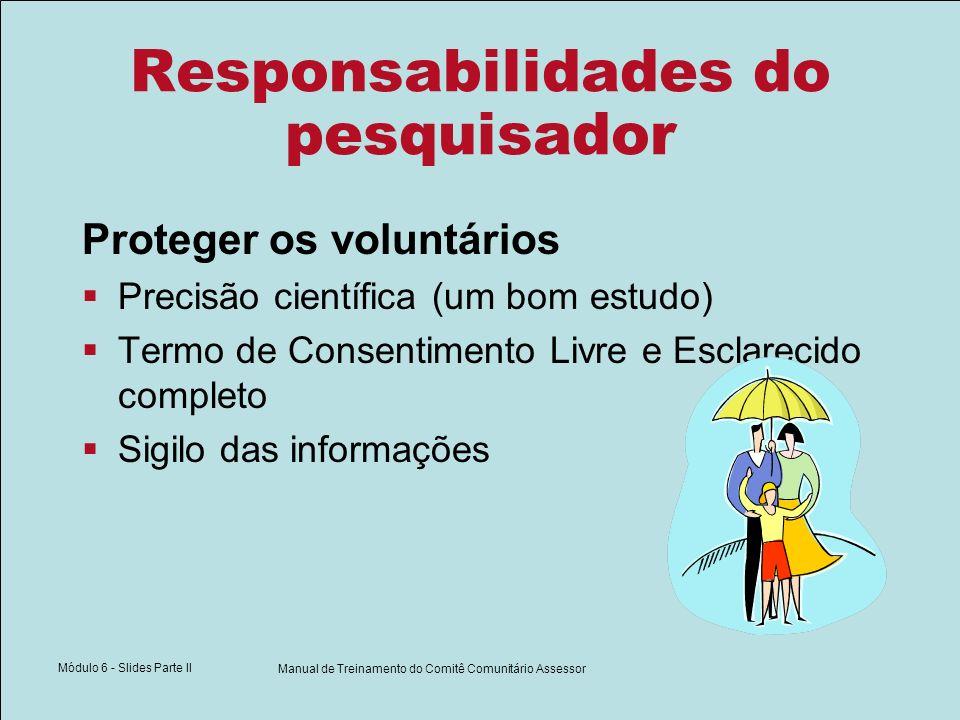 Módulo 6 - Slides Parte II Manual de Treinamento do Comitê Comunitário Assessor Responsabilidades do pesquisador Proteger os voluntários Precisão científica (um bom estudo) Termo de Consentimento Livre e Esclarecido completo Sigilo das informações