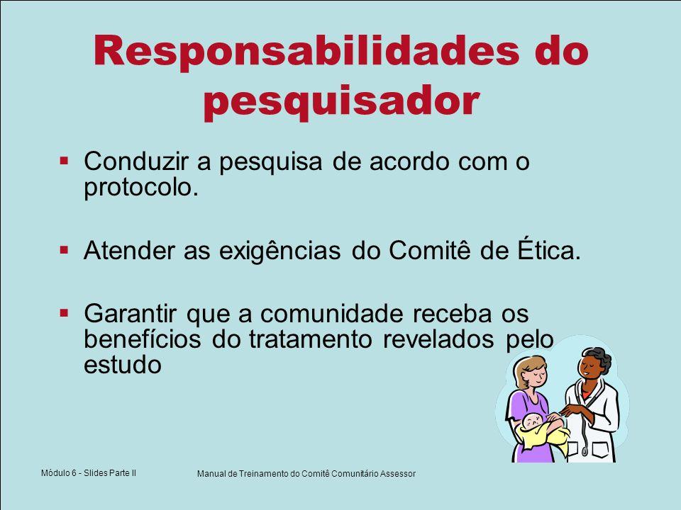 Módulo 6 - Slides Parte II Manual de Treinamento do Comitê Comunitário Assessor Responsabilidades do pesquisador Conduzir a pesquisa de acordo com o p