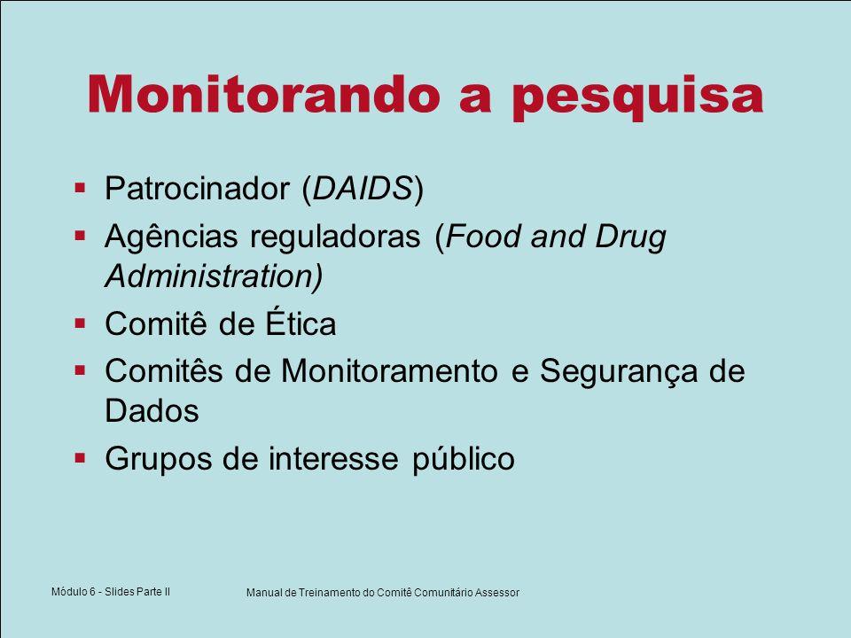 Módulo 6 - Slides Parte II Manual de Treinamento do Comitê Comunitário Assessor Monitorando a pesquisa Patrocinador (DAIDS) Agências reguladoras (Food and Drug Administration) Comitê de Ética Comitês de Monitoramento e Segurança de Dados Grupos de interesse público