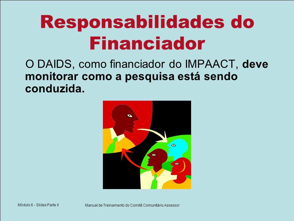 Módulo 6 - Slides Parte II Manual de Treinamento do Comitê Comunitário Assessor Responsabilidades do Financiador O DAIDS, como financiador do IMPAACT, deve monitorar como a pesquisa está sendo conduzida.