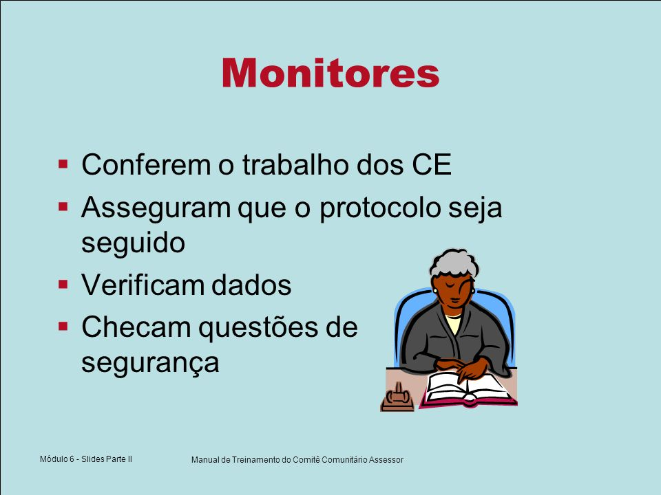 Módulo 6 - Slides Parte II Manual de Treinamento do Comitê Comunitário Assessor Monitores Conferem o trabalho dos CE Asseguram que o protocolo seja seguido Verificam dados Checam questões de segurança