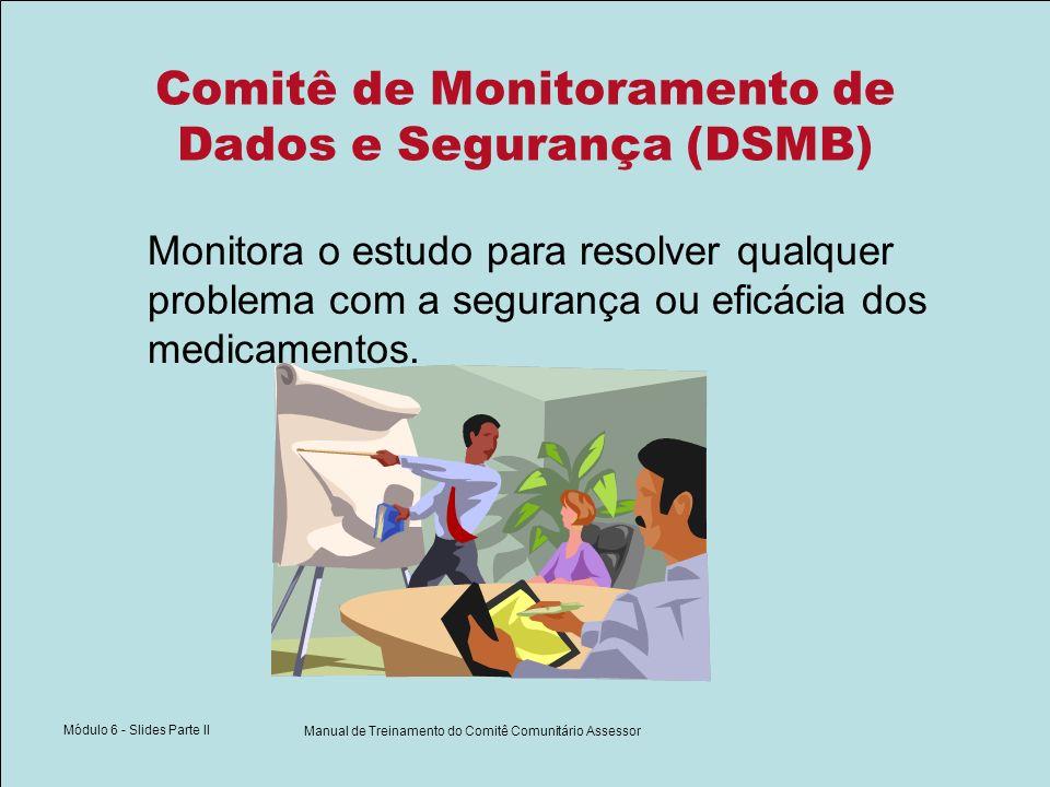 Módulo 6 - Slides Parte II Manual de Treinamento do Comitê Comunitário Assessor Comitê de Monitoramento de Dados e Segurança (DSMB) Monitora o estudo para resolver qualquer problema com a segurança ou eficácia dos medicamentos.