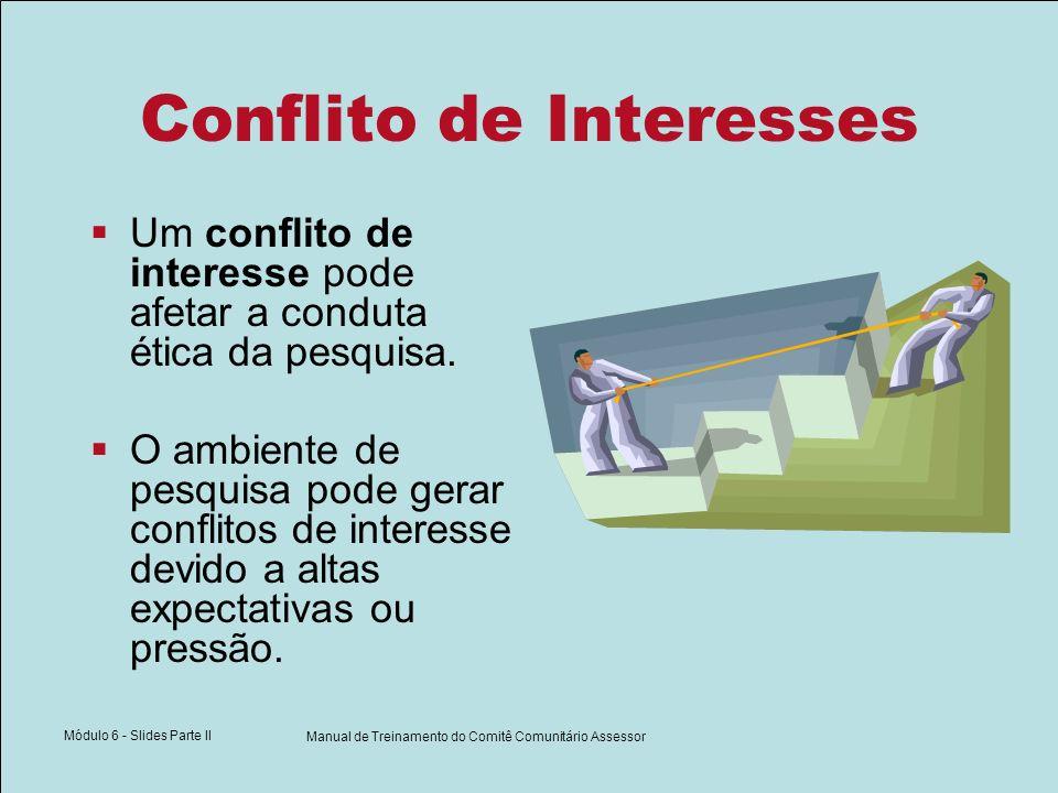 Módulo 6 - Slides Parte II Manual de Treinamento do Comitê Comunitário Assessor Conflito de Interesses Um conflito de interesse pode afetar a conduta ética da pesquisa.