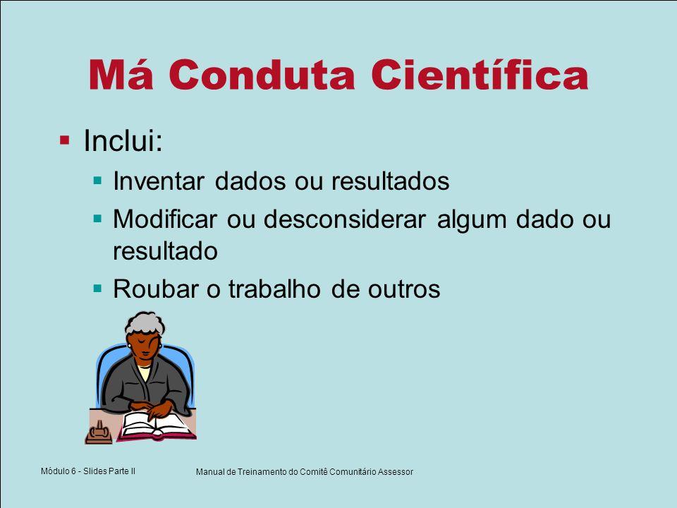 Módulo 6 - Slides Parte II Manual de Treinamento do Comitê Comunitário Assessor Má Conduta Científica Inclui: Inventar dados ou resultados Modificar ou desconsiderar algum dado ou resultado Roubar o trabalho de outros