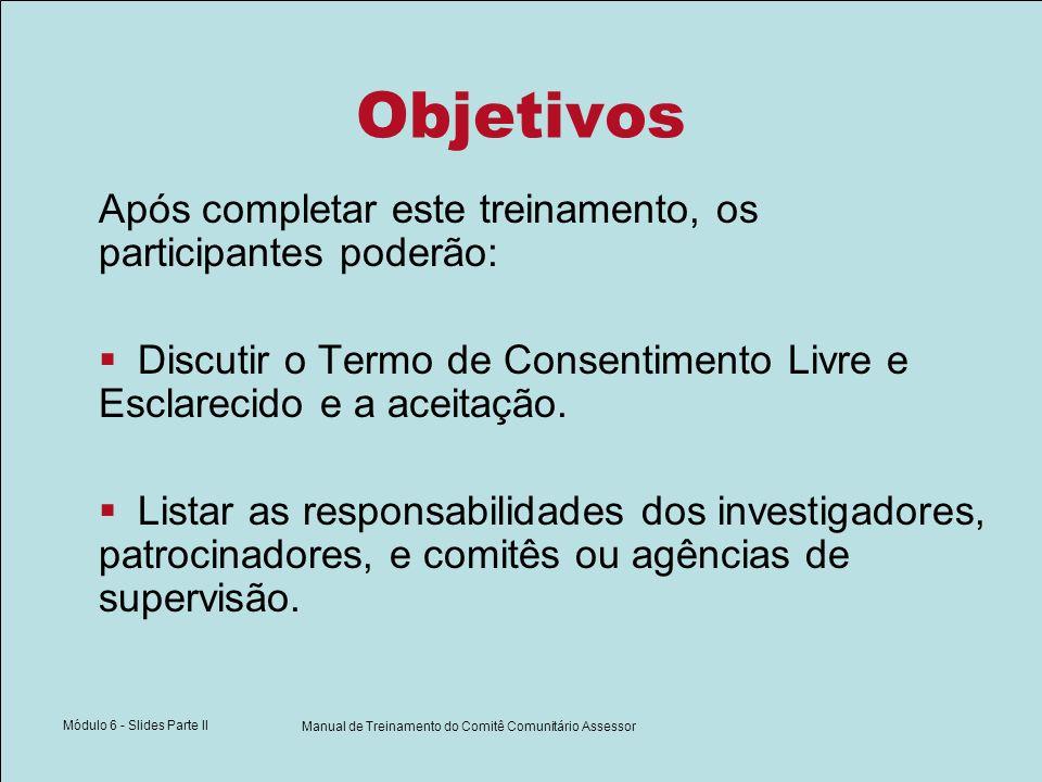 Módulo 6 - Slides Parte II Manual de Treinamento do Comitê Comunitário Assessor Objetivos Após completar este treinamento, os participantes poderão: Discutir o Termo de Consentimento Livre e Esclarecido e a aceitação.