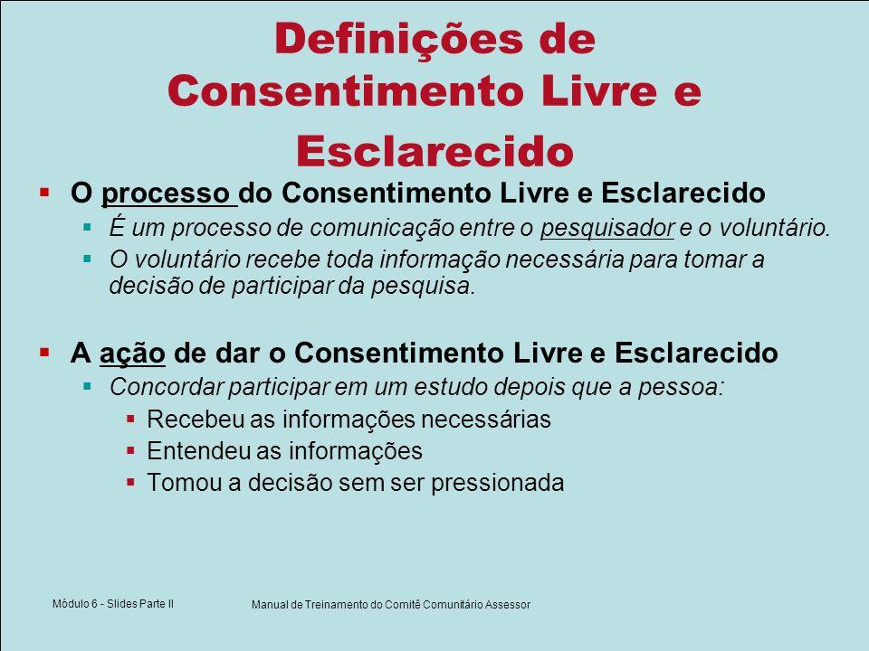 Módulo 6 - Slides Parte II Manual de Treinamento do Comitê Comunitário Assessor Definições de Consentimento Livre e Esclarecido O processo do Consentimento Livre e Esclarecido É um processo de comunicação entre o pesquisador e o voluntário.