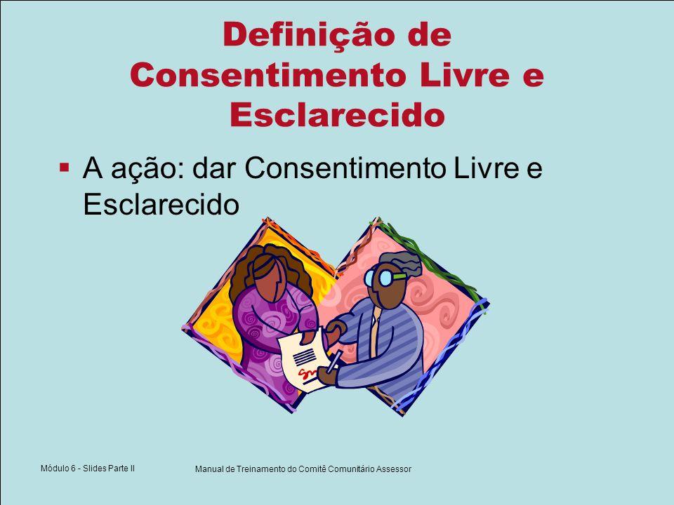 Módulo 6 - Slides Parte II Manual de Treinamento do Comitê Comunitário Assessor Definição de Consentimento Livre e Esclarecido A ação: dar Consentimento Livre e Esclarecido