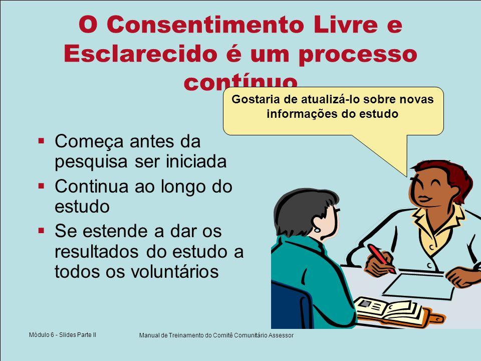 Módulo 6 - Slides Parte II Manual de Treinamento do Comitê Comunitário Assessor O Consentimento Livre e Esclarecido é um processo contínuo Começa antes da pesquisa ser iniciada Continua ao longo do estudo Se estende a dar os resultados do estudo a todos os voluntários Gostaria de atualizá-lo sobre novas informações do estudo