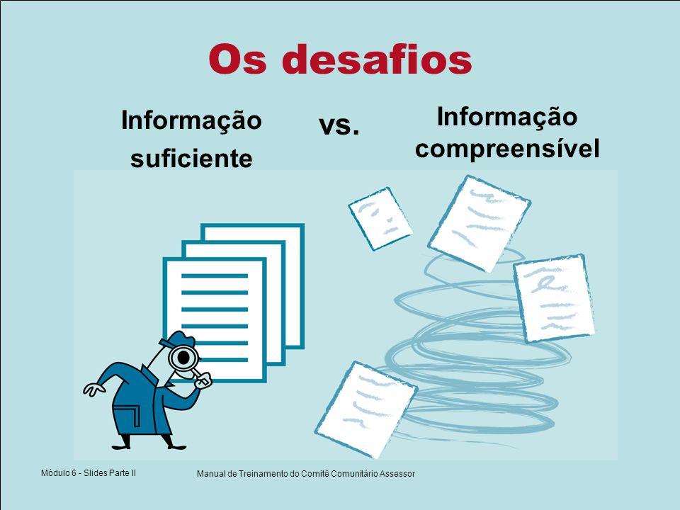 Módulo 6 - Slides Parte II Manual de Treinamento do Comitê Comunitário Assessor Os desafios vs. Informação suficiente Informação compreensível