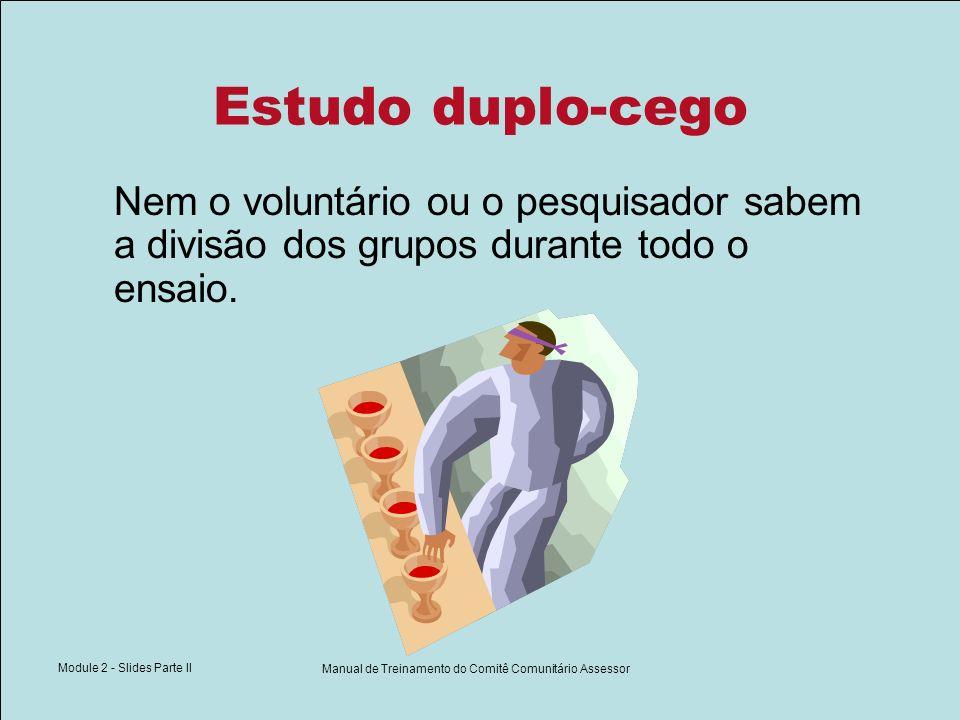 Module 2 - Slides Parte II Manual de Treinamento do Comitê Comunitário Assessor Estudo duplo-cego Nem o voluntário ou o pesquisador sabem a divisão do