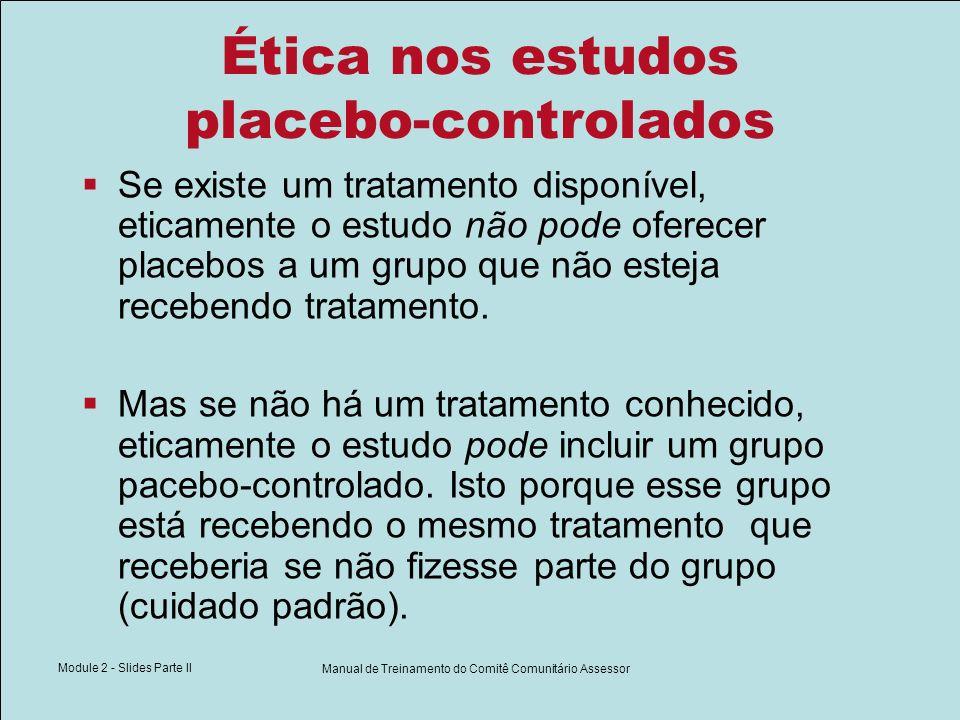 Module 2 - Slides Parte II Manual de Treinamento do Comitê Comunitário Assessor Ética nos estudos placebo-controlados Se existe um tratamento disponív