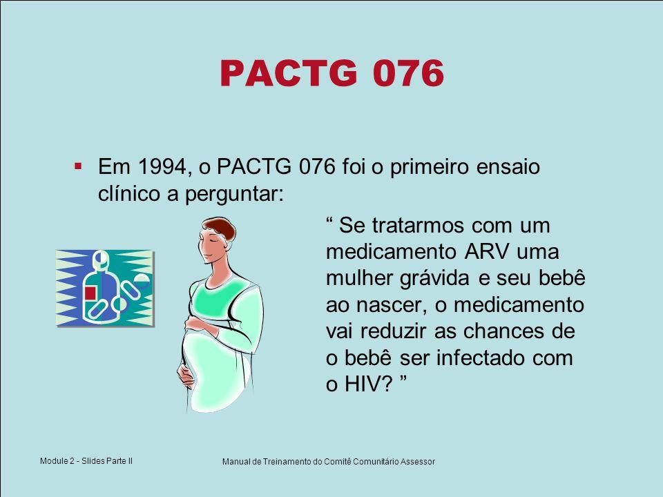 Module 2 - Slides Parte II Manual de Treinamento do Comitê Comunitário Assessor PACTG 076 Em 1994, o PACTG 076 foi o primeiro ensaio clínico a pergunt