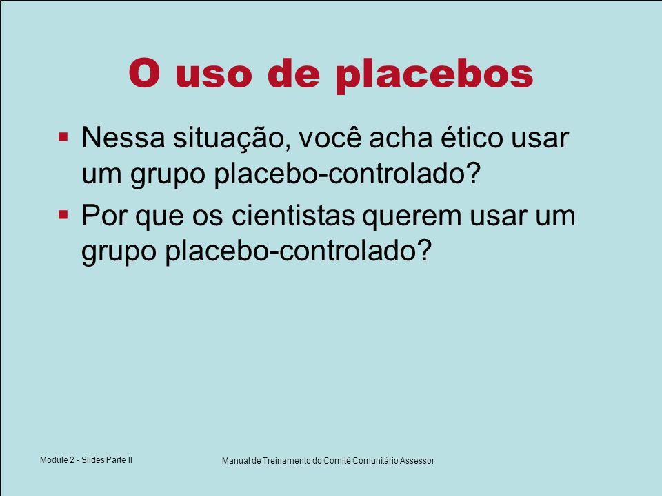 Module 2 - Slides Parte II Manual de Treinamento do Comitê Comunitário Assessor O uso de placebos Nessa situação, você acha ético usar um grupo placeb