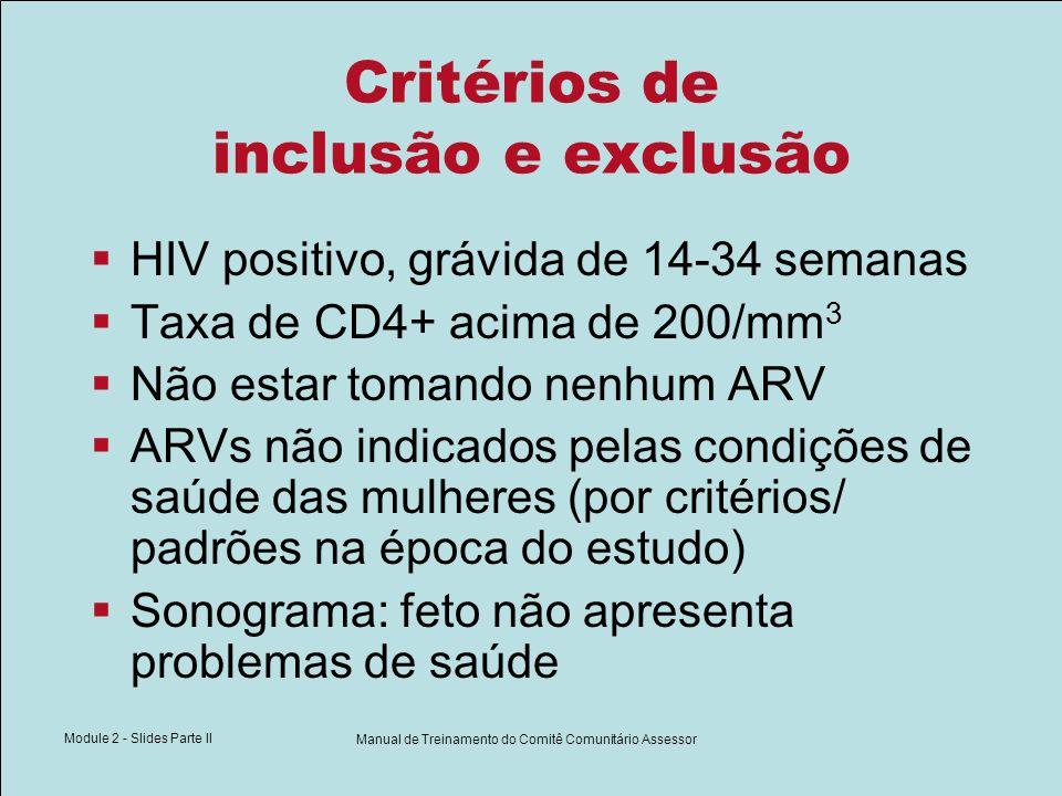 Module 2 - Slides Parte II Manual de Treinamento do Comitê Comunitário Assessor Critérios de inclusão e exclusão HIV positivo, grávida de 14-34 semana