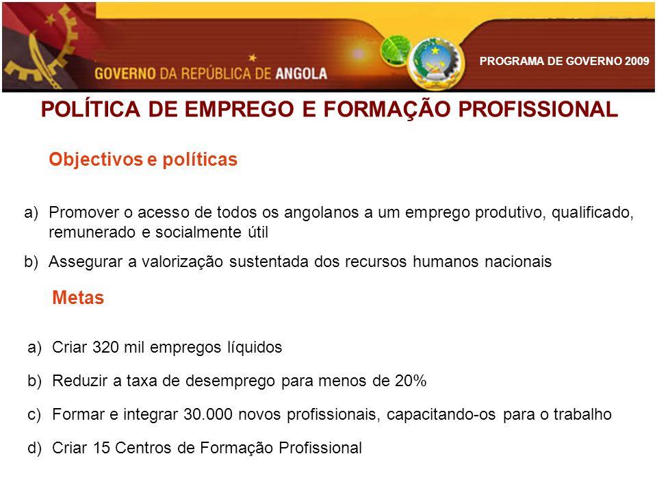 PROGRAMA DE GOVERNO 2009 POLÍTICA DE EMPREGO E FORMAÇÃO PROFISSIONAL Objectivos e políticas a)Promover o acesso de todos os angolanos a um emprego pro