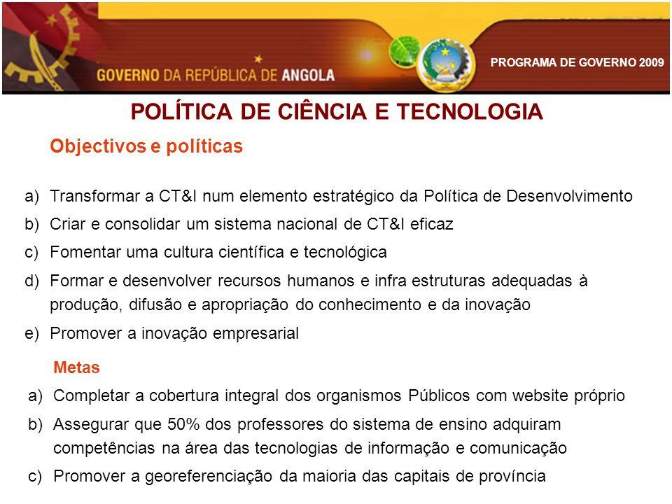 PROGRAMA DE GOVERNO 2009 POLÍTICA DE CIÊNCIA E TECNOLOGIA Objectivos e políticas a)Transformar a CT&I num elemento estratégico da Política de Desenvol