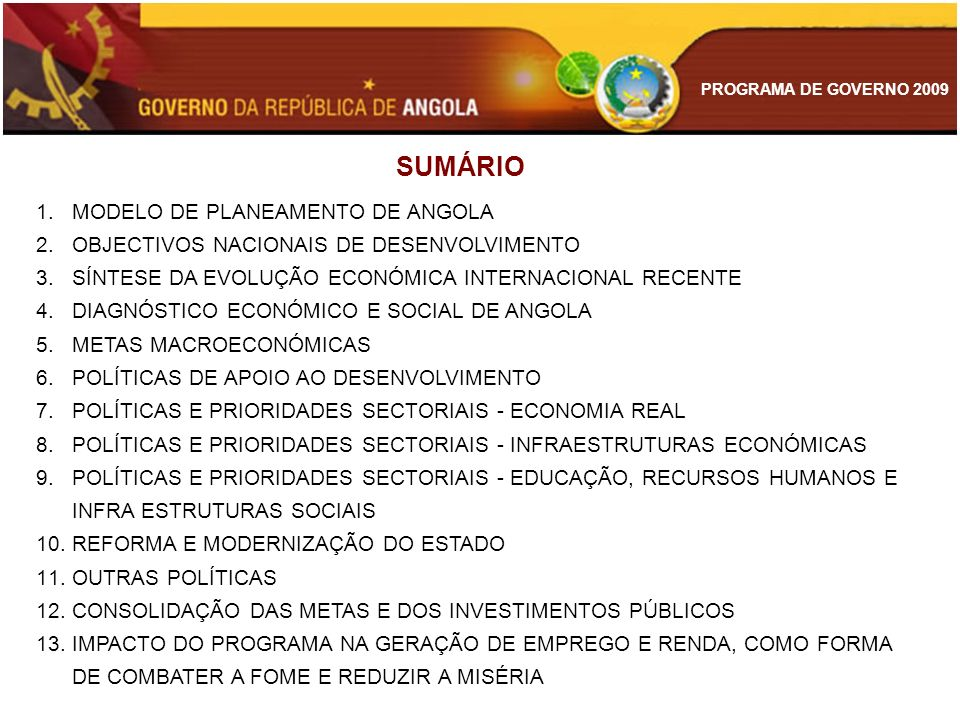 PROGRAMA DE GOVERNO 2009 MODELO DE PLANEAMENTO DE ANGOLA SISTEMA DE EXECUÇÃO E GESTÃO DOS PLANOS SISTEMA DE AVALIAÇÃO DE RESULTADOS E DESEMPENHO Plano de desenvolvimento sustentável (Plurianual) Programa de Governo (anual) Orçamentos (plurianuais e anuais) Plano de metas dos ministérios, províncias e empresas públicas Sistema de indicadores técnicos e de desempenho
