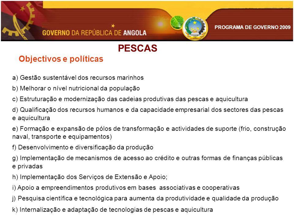 PROGRAMA DE GOVERNO 2009 PESCAS Objectivos e políticas a) Gestão sustentável dos recursos marinhos b) Melhorar o nível nutricional da população c) Est