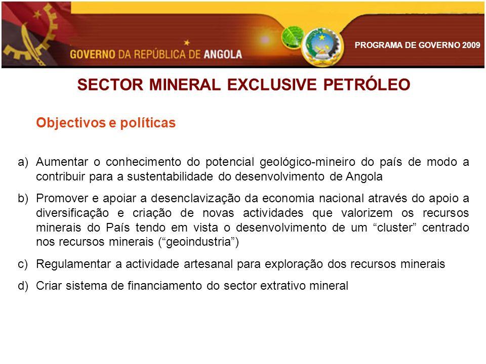 PROGRAMA DE GOVERNO 2009 SECTOR MINERAL EXCLUSIVE PETRÓLEO Objectivos e políticas a)Aumentar o conhecimento do potencial geológico-mineiro do país de
