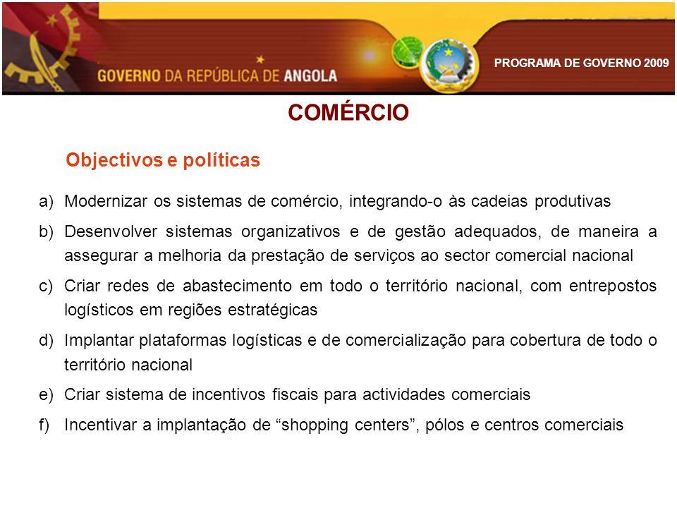PROGRAMA DE GOVERNO 2009 COMÉRCIO Objectivos e políticas a)Modernizar os sistemas de comércio, integrando-o às cadeias produtivas b)Desenvolver sistem