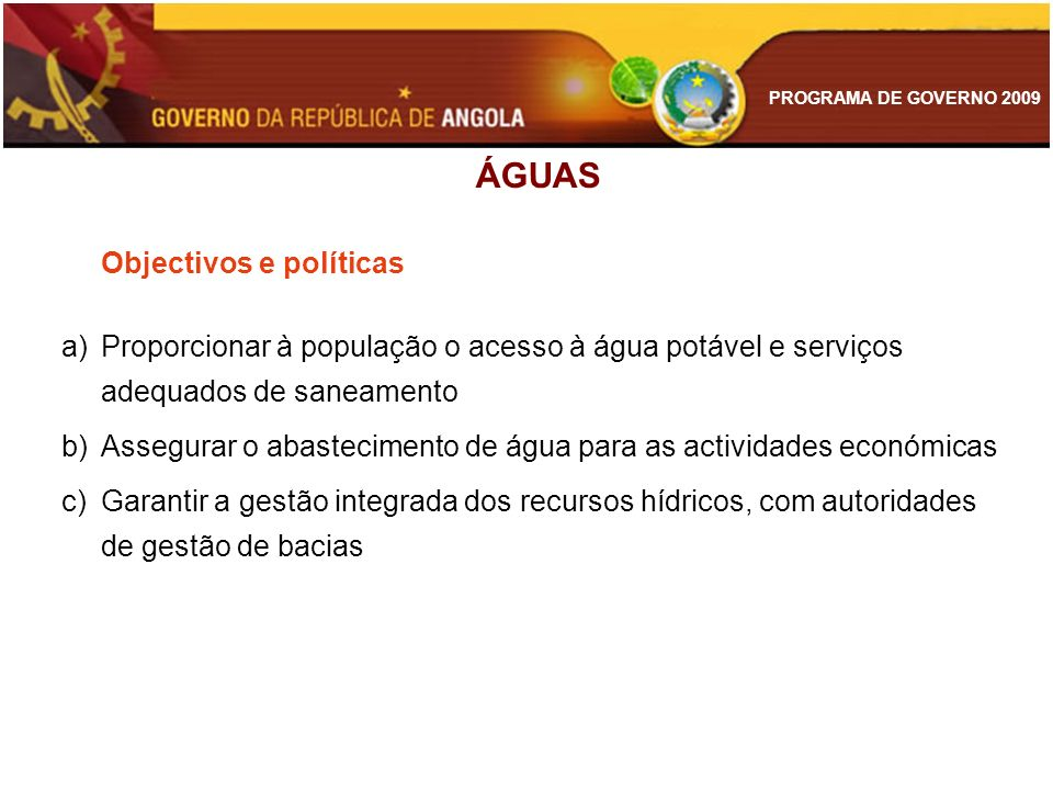 PROGRAMA DE GOVERNO 2009 ÁGUAS Objectivos e políticas a)Proporcionar à população o acesso à água potável e serviços adequados de saneamento b)Assegura