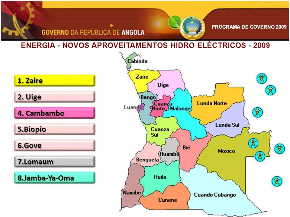 PROGRAMA DE GOVERNO 2009 ENERGIA - NOVOS APROVEITAMENTOS HIDRO ELÉCTRICOS - 2009 1. Zaire 2. Uige 5.Biopio 4. Cambambe 6.Gove 7.Lomaum 8.Jamba-Ya-Oma