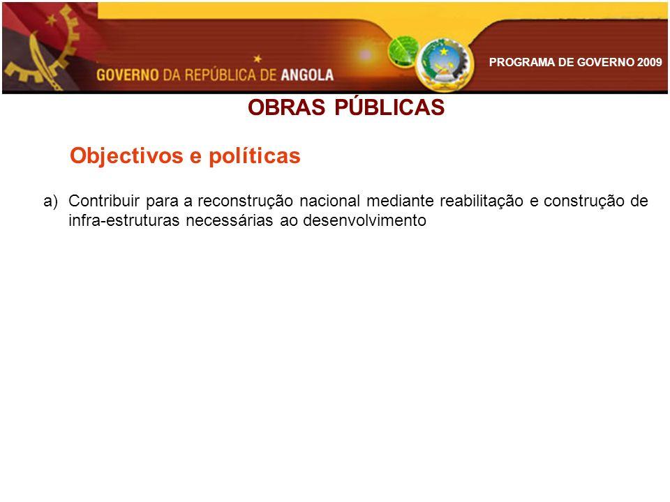 PROGRAMA DE GOVERNO 2009 OBRAS PÚBLICAS Objectivos e políticas a)Contribuir para a reconstrução nacional mediante reabilitação e construção de infra-e